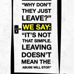 "There are many reasons why someone doesn't leave a violent situation including (but not exclusively): their children, lack of money, lack of safe spaces, fear, low self esteem, risk of further isolation, religious or cultural values. We need to direct the conversation away from ""why don't they just leave?"" and placing the emphasis and a sense of guilt on the abused when the abuser should be the one to leave."